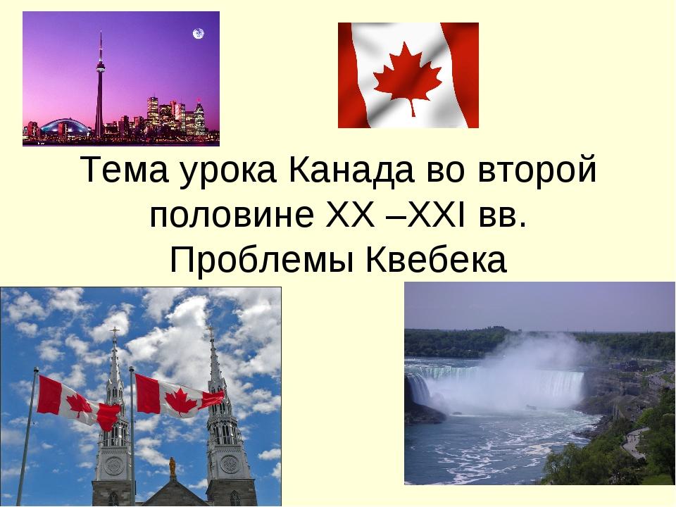 Тема урока Канада во второй половине ХХ –ХХІ вв. Проблемы Квебека