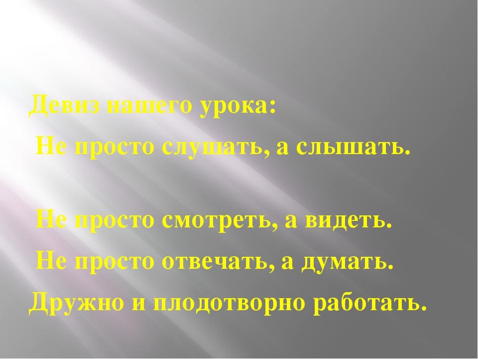 Девиз нашего урока: Не просто слушать, а слышать. Не просто смотреть, а виде...