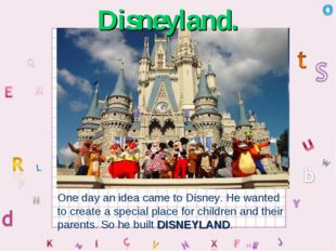 Disneyland. One day an idea came to Disney. He wanted to create a special pla
