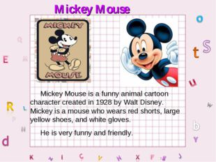 Mickey Mouse Mickey Mouse is a funny animal cartoon character created in 1928