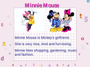Minnie Mouse Minnie Mouse is Mickey's girlfriend. She is very nice, kind and