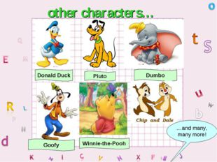 other characters… Donald Duck Pluto Dumbo Goofy …and many, many more! Winnie-