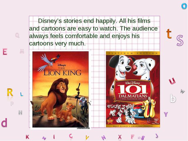 Disney's stories end happily. All his films and cartoons are easy to watch....