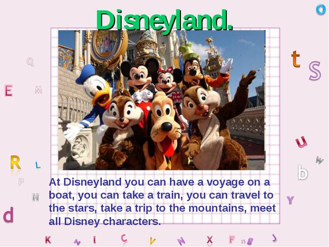 At Disneyland you can have a voyage on a boat, you can take a train, you can...