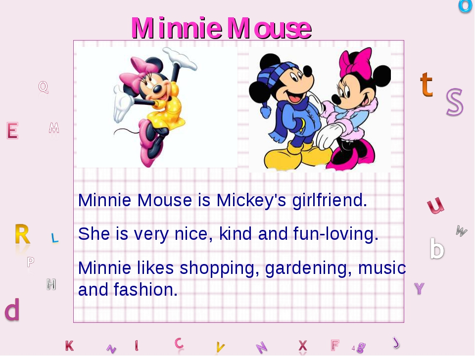 Minnie Mouse Minnie Mouse is Mickey's girlfriend. She is very nice, kind and...