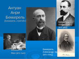 Антуан Анри Беккерель (Беккерель «третий») Беккерель, Жан (его сын) Беккерель