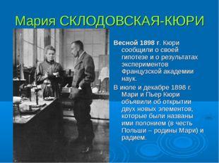 Мария СКЛОДОВСКАЯ-КЮРИ Весной 1898 г. Кюри сообщили о своей гипотезе и о резу