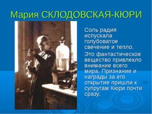 Мария СКЛОДОВСКАЯ-КЮРИ Соль радия испускала голубоватое свечение и тепло. Э