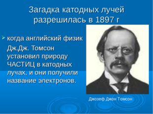Загадка катодных лучей разрешилась в 1897 г когда английский физик Дж.Дж. То