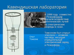 Кавендишская лаборатория  В 1896 году совместно с Резерфордом изучали возде