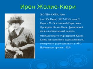 Ирен Жолио-Кюри ЖОЛИО-КЮРИ, Ирен (до 1934 Кюри) (1897-1956), дочь П. Кюри и М