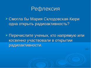 Рефлексия Смогла бы Мария Склодовская-Кюри одна открыть радиоактивность? Пере