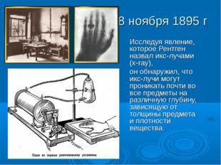 8 ноября 1895 г Исследуя явление, которое Рентген назвал икс-лучами (x-ray),