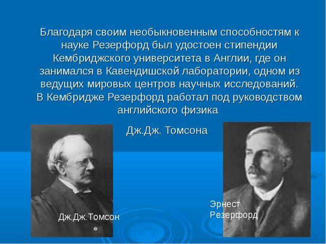 Благодаря своим необыкновенным способностям к науке Резерфорд был удостоен ст...