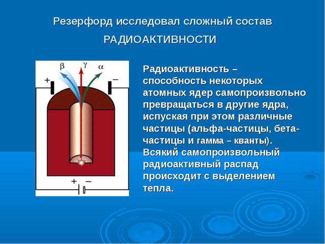 Резерфорд исследовал сложный состав РАДИОАКТИВНОСТИ Радиоактивность – способн...