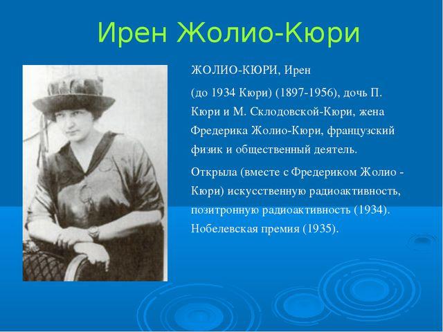 Ирен Жолио-Кюри ЖОЛИО-КЮРИ, Ирен (до 1934 Кюри) (1897-1956), дочь П. Кюри и М...