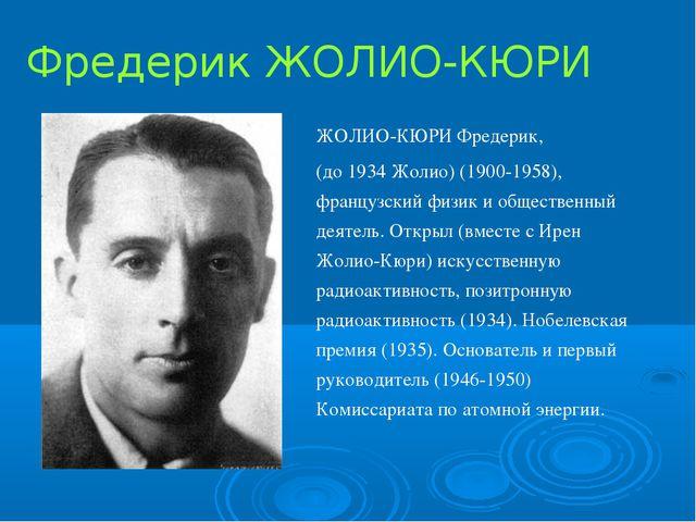 Фредерик ЖОЛИО-КЮРИ ЖОЛИО-КЮРИ Фредерик, (до 1934 Жолио) (1900-1958), француз...