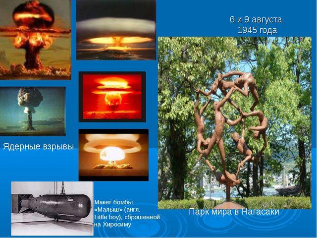 6 и 9 августа 1945 года Парк мира в Нагасаки Ядерные взрывы Макет бомбы «Малы...