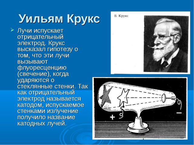 Уильям Крукс Лучи испускает отрицательный электрод. Крукс высказал гипотезу о...