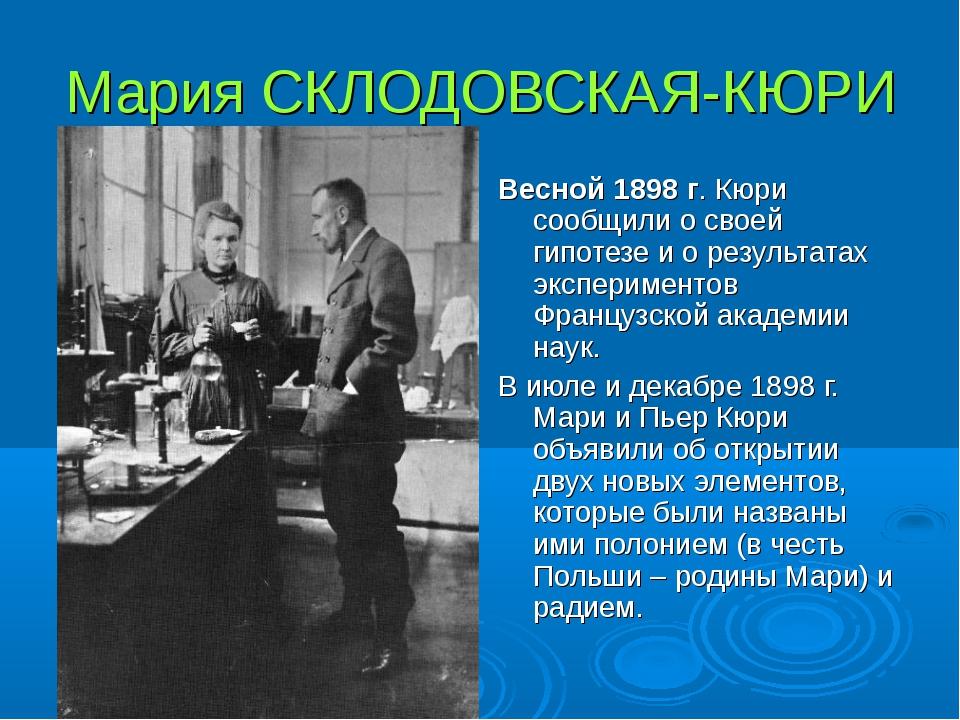 Мария СКЛОДОВСКАЯ-КЮРИ Весной 1898 г. Кюри сообщили о своей гипотезе и о резу...
