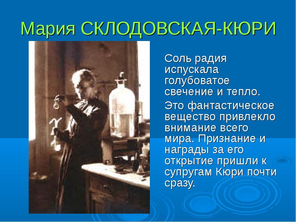 Мария СКЛОДОВСКАЯ-КЮРИ Соль радия испускала голубоватое свечение и тепло. Э...