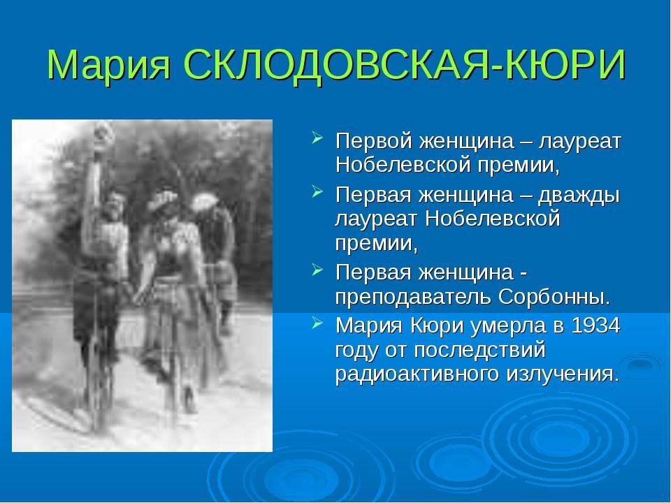 Мария СКЛОДОВСКАЯ-КЮРИ Первой женщина – лауреат Нобелевской премии, Первая же...