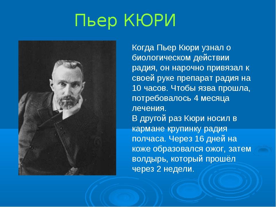 Пьер КЮРИ Когда Пьер Кюри узнал о биологическом действии радия, он нарочно пр...