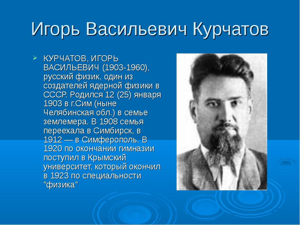 Игорь Васильевич Курчатов КУРЧАТОВ, ИГОРЬ ВАСИЛЬЕВИЧ (1903-1960), русский физ...