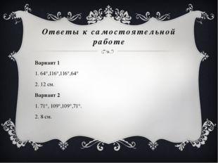 Ответы к самостоятельной работе Вариант 1 1. 64°,116°,116°,64° 2. 12 см. Вари