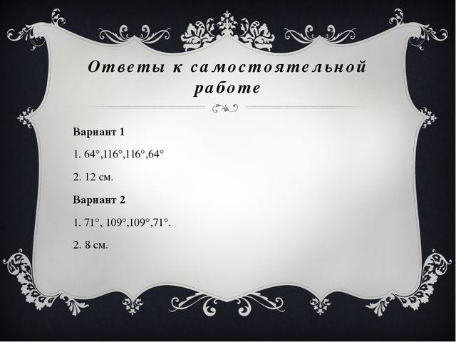Ответы к самостоятельной работе Вариант 1 1. 64°,116°,116°,64° 2. 12 см. Вари...