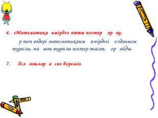 6. «Математика өмірде» атты постер қорғау. Әр топ өздері математиканың өмі