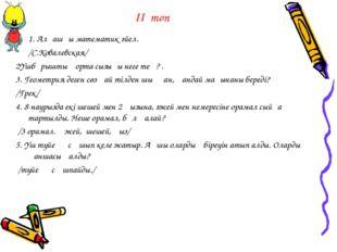 ІІ топ 1. Алғашқы математик әйел. /С.Ковалевская/ 2Үшбұрыштың орта сызығы нег