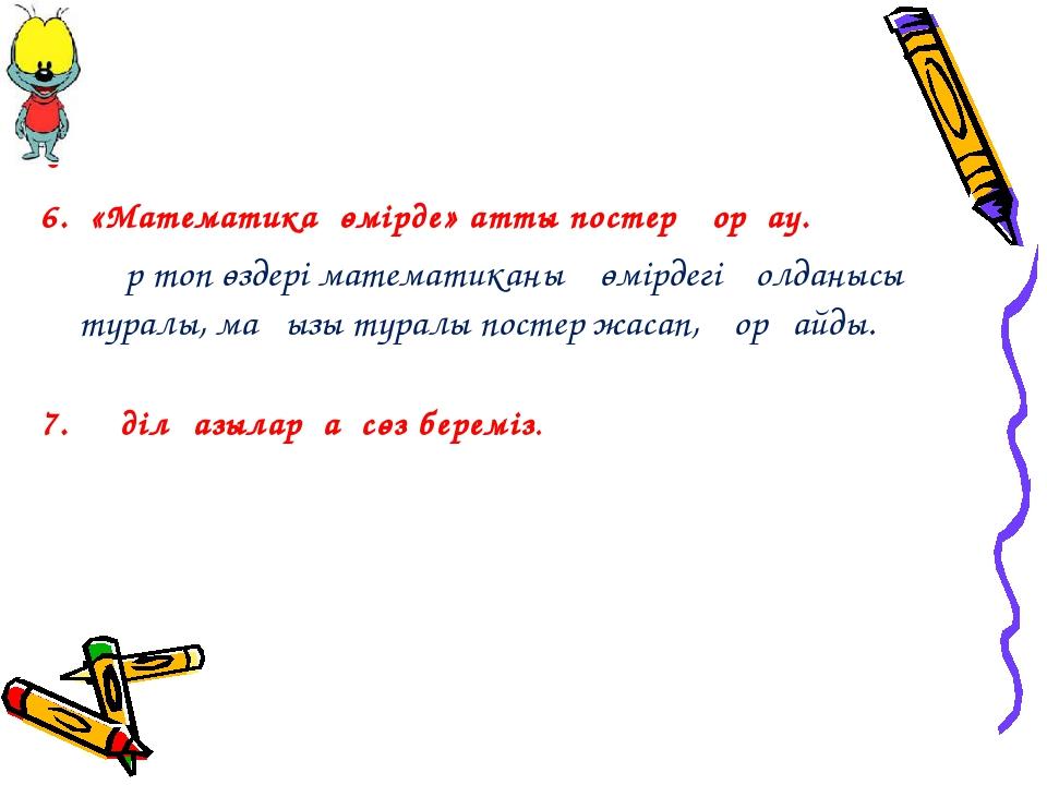 6. «Математика өмірде» атты постер қорғау. Әр топ өздері математиканың өмі...