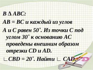 В ∆ АВС: АВ = ВС и каждый из углов А и С равен 50˚. Из точки С под углом 30˚