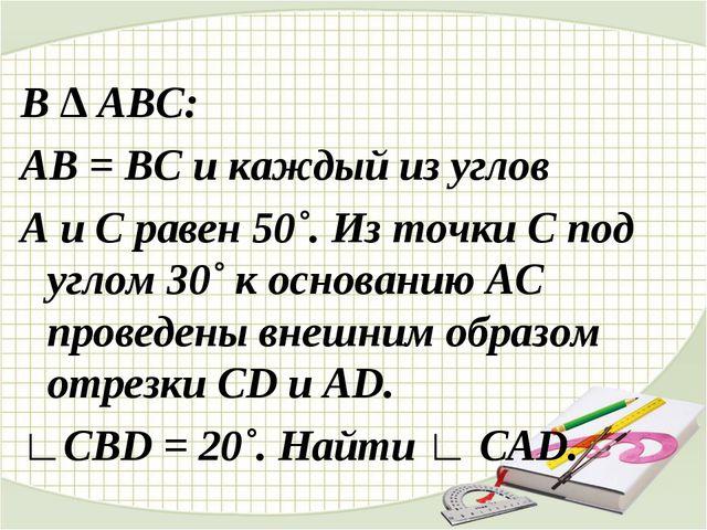 В ∆ АВС: АВ = ВС и каждый из углов А и С равен 50˚. Из точки С под углом 30˚...