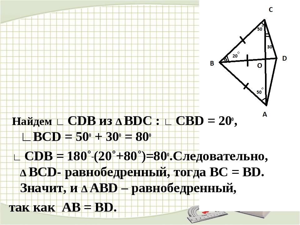 Найдем ∟ CDB из ∆ BDC : ∟ СВD = 20о, ∟ВСD = 50о + 30о = 80о ∟ СDВ = 180˚_(20...