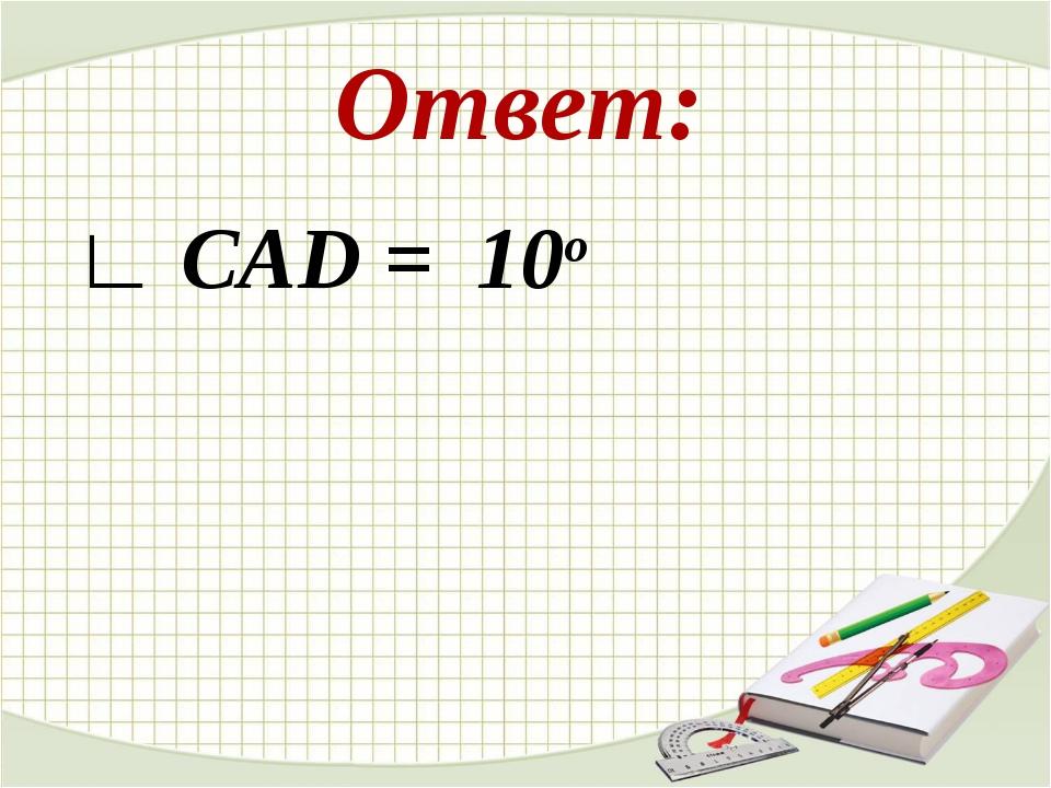Ответ: ∟ CAD = 10o