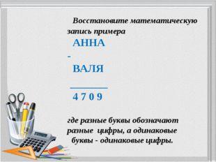 Восстановите математическую запись примера АННА - ВАЛЯ _______ 4 7 0 9 где р