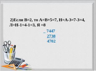 2)Если В=2, то А=В+5=7, Н=А-3=7-3=4, Л=Н-1=4-1=3, Я =8 _ 7447 2738 4702
