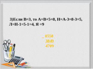 3)Если В=3, то А=В+5=8, Н=А-3=8-3=5, Л=Н-1=5-1=4, Я =9 _ 8558 3849 4709