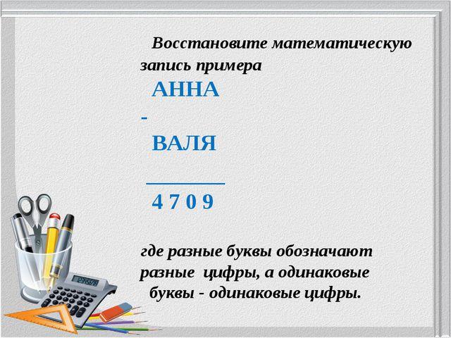 Восстановите математическую запись примера АННА - ВАЛЯ _______ 4 7 0 9 где р...