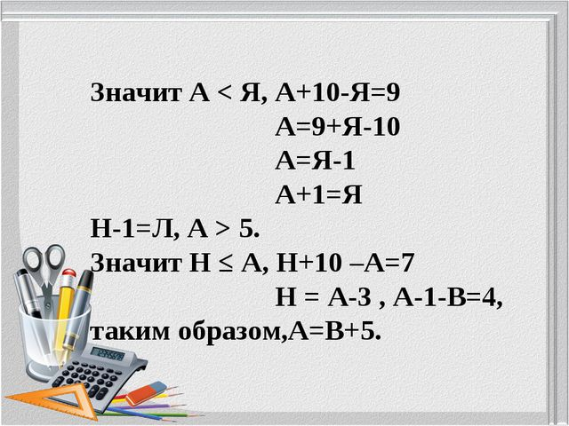 Значит А < Я, А+10-Я=9 А=9+Я-10 А=Я-1 А+1=Я Н-1=Л, А > 5. Значит Н ≤ А, Н+10...