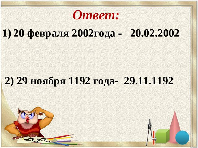 Ответ: 20 февраля 2002года - 20.02.2002 2) 29 ноября 1192 года- 29.11.1192