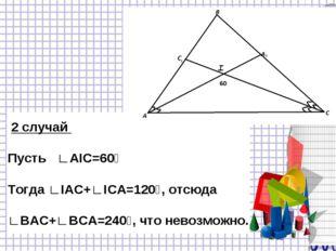 2 случай Пусть ∟АIC=60⁰ Тогда ∟IАС+∟IСА=120⁰, отсюда ∟ВАС+∟ВСА=240⁰, что нев