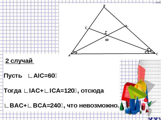 2 случай Пусть ∟АIC=60⁰ Тогда ∟IАС+∟IСА=120⁰, отсюда ∟ВАС+∟ВСА=240⁰, что нев...