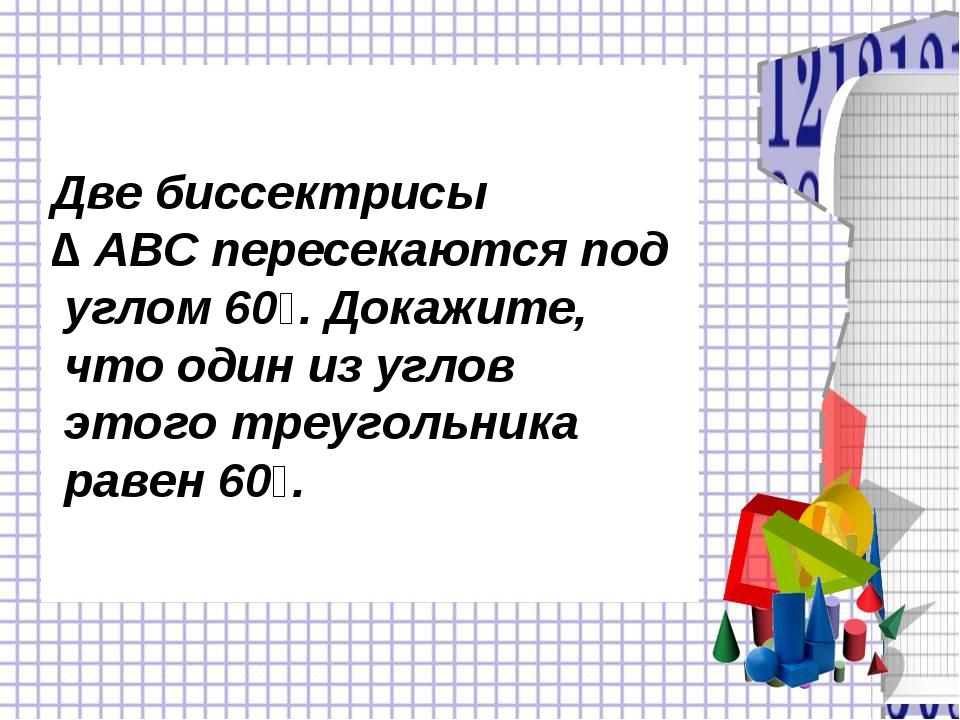 Две биссектрисы ∆ ABC пересекаются под углом 60⁰. Докажите, что один из углов...