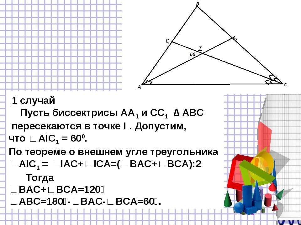 1 случай Пусть биссектрисы AA1 и СС1 ∆ ABC пересекаются в точке I . Допустим...