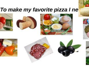 To make my favorite pizza I need: