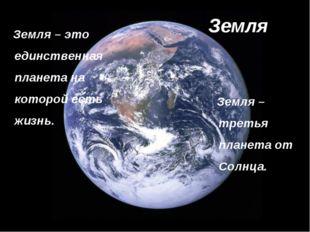 Земля Земля – это единственная планета на которой есть жизнь. Земля – третья