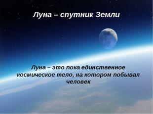 Луна – спутник Земли Луна – это пока единственное космическое тело, на которо